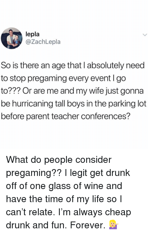 Drunk, Life, and Teacher: lepla  @ZachLepla  So is there an age that I absolutely need  to stop pregaming every event l go  to??? Or are me and my wife just gonna  be hurricaning tall boys in the parking lot  before parent teacher conferences? What do people consider pregaming?? I legit get drunk off of one glass of wine and have the time of my life so I can't relate. I'm always cheap drunk and fun. Forever. 💁🏼♀️