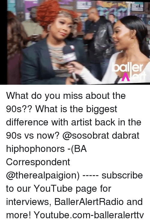 Memes, youtube.com, and What Is: ler What do you miss about the 90s?? What is the biggest difference with artist back in the 90s vs now? @sosobrat dabrat hiphophonors -(BA Correspondent @therealpaigion) ----- subscribe to our YouTube page for interviews, BallerAlertRadio and more! Youtube.com-balleralerttv