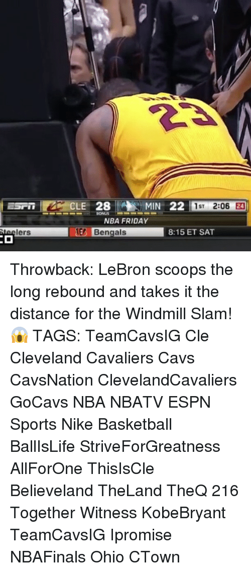 Cavs, Cleveland Cavaliers, and Espn: lers  CLE 28 MIN 22  1ST  2:06  NBA FRIDAY  Bengals  8:15 ET SAT Throwback: LeBron scoops the long rebound and takes it the distance for the Windmill Slam! 😱 TAGS: TeamCavsIG Cle Cleveland Cavaliers Cavs CavsNation ClevelandCavaliers GoCavs NBA NBATV ESPN Sports Nike Basketball BallIsLife StriveForGreatness AllForOne ThisIsCle Believeland TheLand TheQ 216 Together Witness KobeBryant TeamCavsIG Ipromise NBAFinals Ohio CTown
