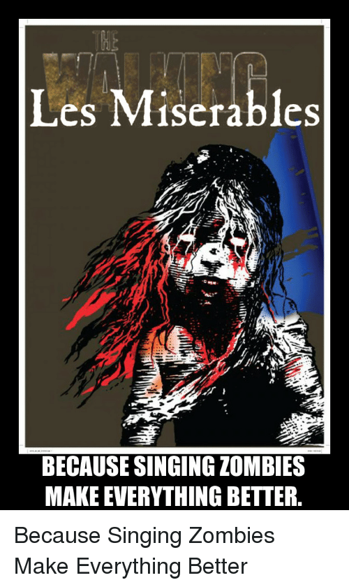 Singing, Zombies, and Captioned: Les Miserables  BECAUSE SINGINGZOMBIES  MAKE EVERYTHING BETTER Because Singing Zombies Make Everything Better