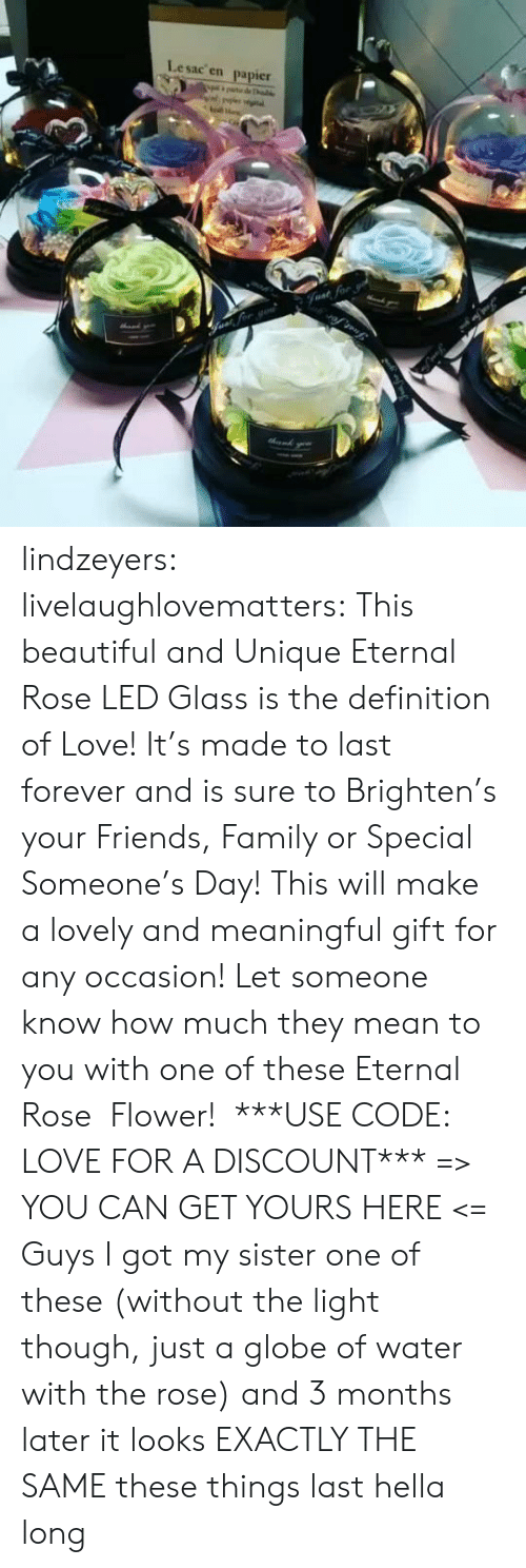 Globe: Lesac en  papier  halke  Fvat for lindzeyers:  livelaughlovematters: This beautiful and Unique Eternal Rose LED Glass is the definition of Love! It's made to last forever and is sure to Brighten's your Friends, Family or Special Someone's Day! This will make a lovely and meaningful gift for any occasion! Let someone know how much they mean to you with one of these Eternal Rose  Flower!  ***USE CODE: LOVE FOR A DISCOUNT*** => YOU CAN GET YOURS HERE <=   Guys I got my sister one of these (without the light though, just a globe of water with the rose) and 3 months later it looks EXACTLY THE SAME these things last hella long