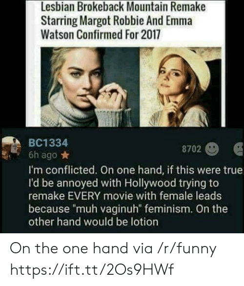 """emma watson: Lesbian Brokeback Mountain Remake  Starring Margot Robbie And Emma  Watson Confirmed For 2017  BC1334  8702  6h ago*  I'm conflicted. On one hand, if this were true  I'd be annoyed with Hollywood trying to  remake EVERY movie with female leads  because """"muh vaginuh"""" feminism. On the  other hand would be lotion On the one hand via /r/funny https://ift.tt/2Os9HWf"""