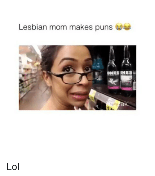 Memes, 🤖, and Lesbianic: Lesbian mom makes puns  ONES ONES Lol