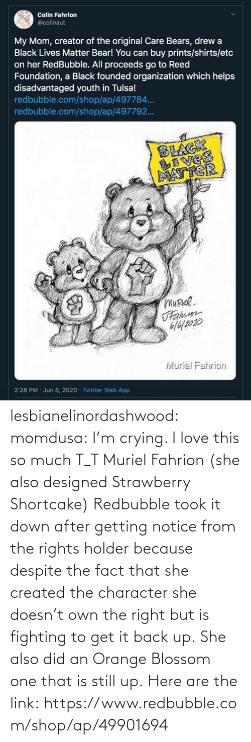 so much: lesbianelinordashwood:   momdusa:  I'm crying. I love this so much T_T  Muriel Fahrion (she also designed Strawberry Shortcake)  Redbubble took it down after getting notice from the rights holder because despite the fact that she created the character she doesn't own the right but is fighting to get it back up. She also did an Orange Blossom one that is still up. Here are the link: https://www.redbubble.com/shop/ap/49901694