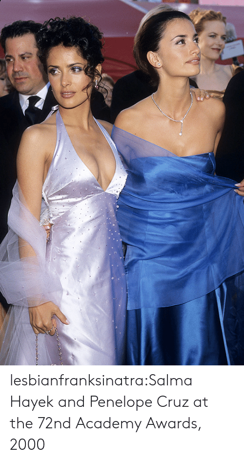 Academy Awards: lesbianfranksinatra:Salma Hayek and Penelope Cruz at the 72nd Academy Awards, 2000