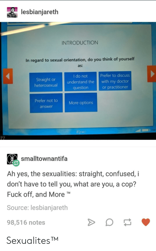 Sexualities: lesbianjareth  INTRODUCTION  In regard to sexual orientation, do you think of yourself  as:  Prefer to discuss  Straight orunderstand the with my doctor  or practitioner  I do not  question  Prefer not tore options  answe  102  smalltownantifa  Ah yes, the sexualities: straight, confused, i  don't have to tell you, what are you, a cop?  Fuck off, and More  Source: lesbianjareth  98,516 notes Sexualites™