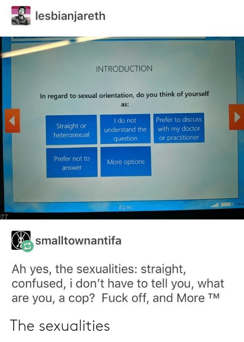orientation: lesbianjareth  INTRODUCTION  In regard to sexual orientation, do you think of yourself  as:  I do not  Prefer to discuss  Straight or  heterosexual  understand the with my doctor  or practitioner  question  Prefer not t  More options  answer  smalltownantifa  Ah yes, the sexualities: straight,  confused, i don't have to tell you, what  are you, a cop? Fuck off, and More TM The sexualities