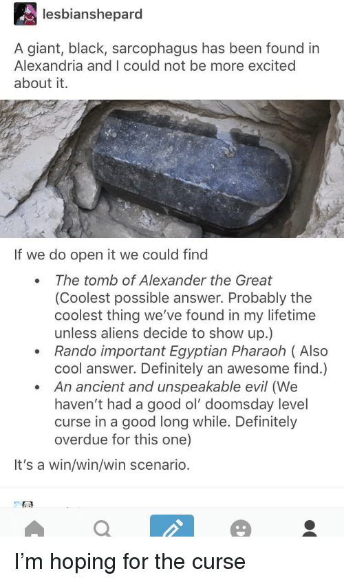 Alexander the Great: lesbianshepard  A giant, black, sarcophagus has been found in  Alexandria and I could not be more excited  about it.  If we do open it we could find  The tomb of Alexander the Great  (Coolest possible answer. Probably the  coolest thing we've found in my lifetime  unless aliens decide to show up.)  Rando important Egyptian Pharaoh ( Also  cool answer. Definitely an awesome find.)  An ancient and unspeakable evil (We  haven't had a good ol' doomsday level  curse in a good long while. Definitely  overdue for this one)  It's a win/win/win scenario. I'm hoping for the curse