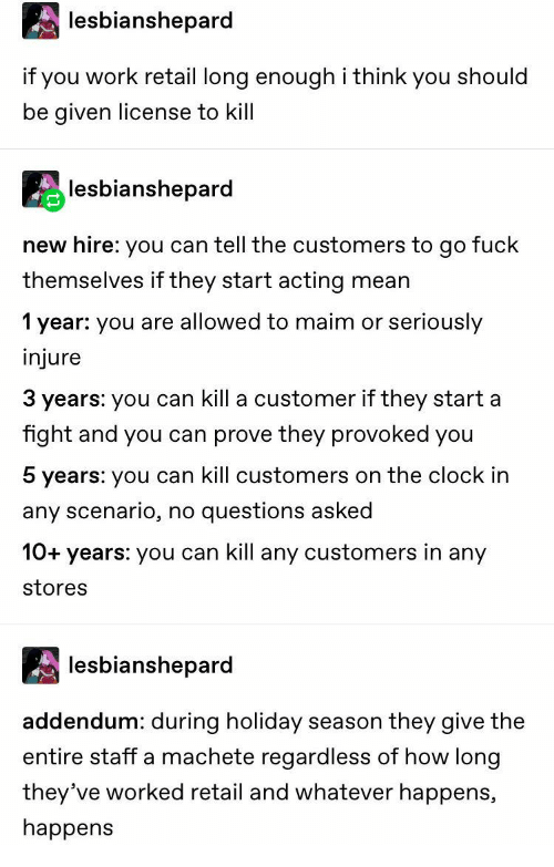 injure: lesbianshepard  if you work retail long enoughi think you should  be given license to kill  lesbianshepard  new hire: you can tell the customers to go fuck  themselves if they start acting  mean  seriously  1 year: you are allowed to maim or  injure  3 years: you can kill a customer if they start a  fight and you can prove they provoked you  5 years: you can kill customers on the clock in  questions asked  any scenario,  no  10+years: you can kill any customers in any  stores  lesbianshepard  addendum: during holiday  season they give the  entire staff a machete regardless of how long  they've worked retail and whatever happens,  happens