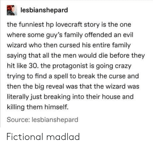 Fictional: lesbianshepard  the funniest hp lovecraft story is the one  where some guy's family offended an evil  wizard who then cursed his entire family  saying that all the men would die before they  hit like 30. the protagonist is going crazy  trying to find a spell to break the curse and  then the big reveal was that the wizard was  literally just breaking into their house and  killing them himself.  Source: lesbianshepard Fictional madlad