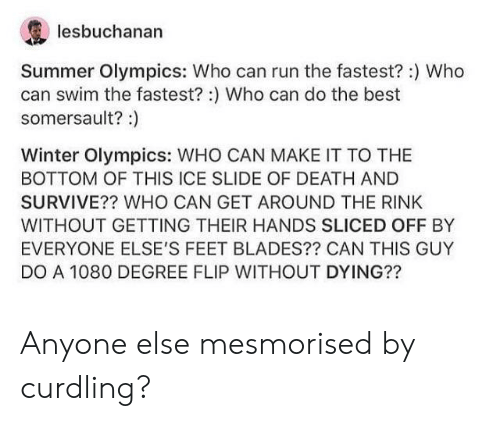 winter olympics: lesbuchanan  Summer Olympics: Who can run the fastest? :) Who  can swim the fastest?:) Who can do the best  somersault?:)  Winter Olympics: WHO CAN MAKE IT TO THE  BOTTOM OF THIS ICE SLIDE OF DEATH AND  SURVIVE?? WHO CAN GET AROUND THE RINK  WITHOUT GETTING THEIR HANDS SLICED OFF BY  EVERYONE ELSE'S FEET BLADES?? CAN THIS GUY  DO A 1080 DEGREE FLIP WITHOUT DYING?? Anyone else mesmorised by curdling?