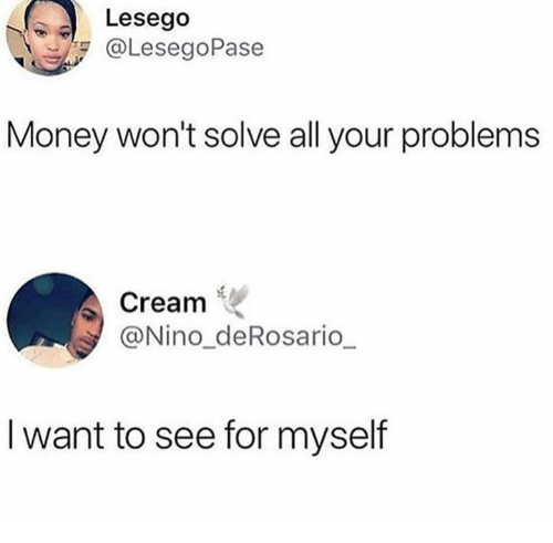Dank, Money, and 🤖: Lesego  @LesegoPase  Money won't solve all your problems  Cream .  @Nino_deRosario  I want to see for myself