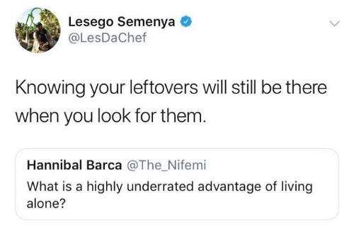 Hannibal: Lesego Semenya  @LesDaChef  Knowing your leftovers will still be there  when you look for them.  Hannibal Barca @The_Nifemi  What is a highly underrated advantage of living  alone?