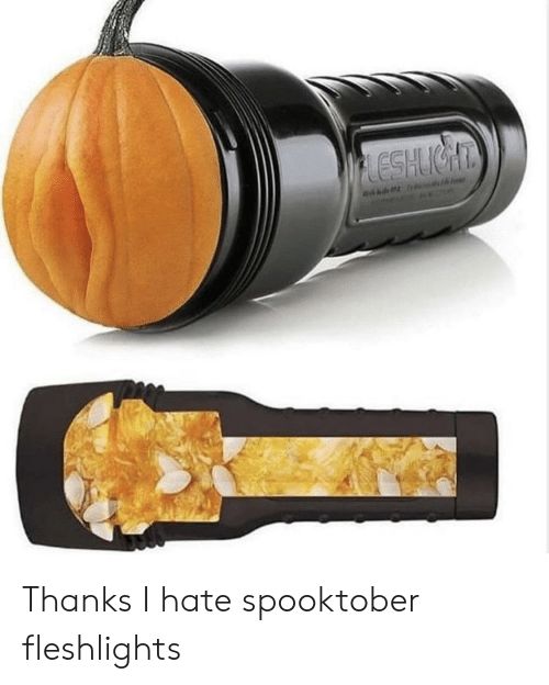 fleshlights: LESHIGHT Thanks I hate spooktober fleshlights