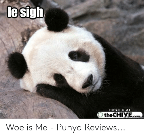Posted At The Chive: lesigh  POSTED AT  the CHIVE  com  uickatoifeuom Woe is Me - Punya Reviews...