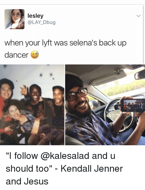 "Kendall Jenner, Memes, and Selena: lesley  (a LAY Dbug  when your lyft was selena's back up  dancer ""I follow @kalesalad and u should too"" - Kendall Jenner and Jesus"