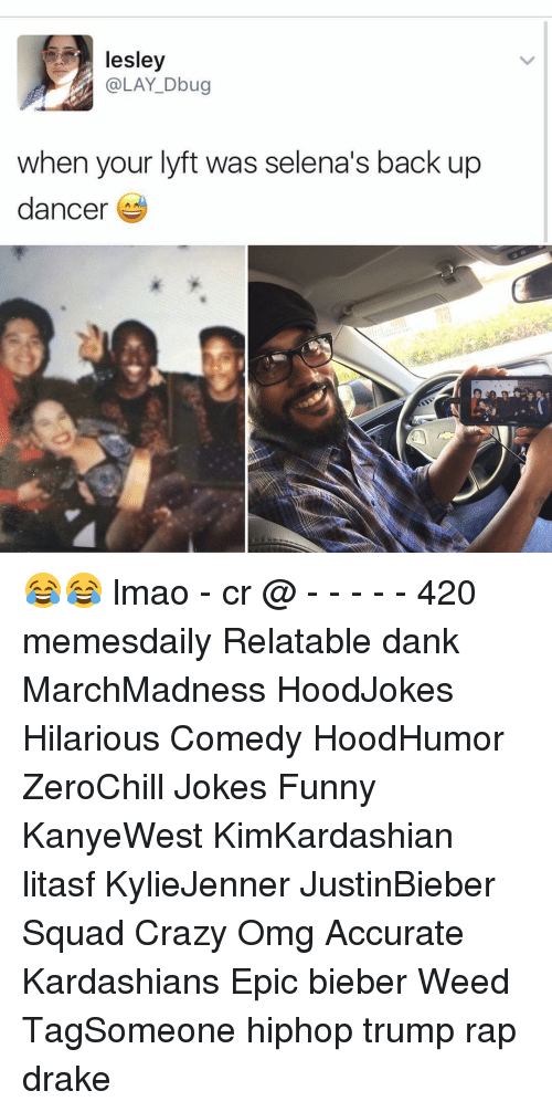 Memes, Selena, and 🤖: lesley  @LAY Dbug  when your lyft was selena's back up  dancer 😂😂 lmao - cr @ - - - - - 420 memesdaily Relatable dank MarchMadness HoodJokes Hilarious Comedy HoodHumor ZeroChill Jokes Funny KanyeWest KimKardashian litasf KylieJenner JustinBieber Squad Crazy Omg Accurate Kardashians Epic bieber Weed TagSomeone hiphop trump rap drake
