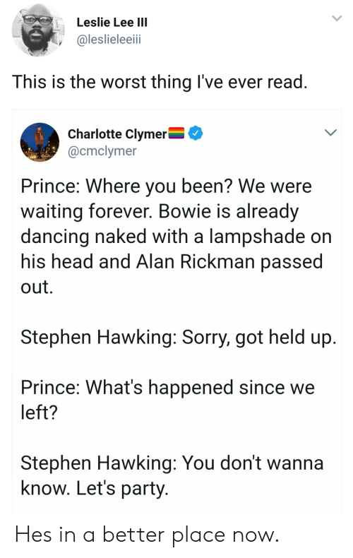 Where You Been: Leslie Lee IIl  @leslieleeii  This is the worst thing I've ever read  Charlotte Clymer^  @cmclymer  Prince: Where you been? We were  waiting forever. Bowie is already  dancing naked with a lampshade on  his head and Alan Rickman passe  out.  Stephen Hawking: Sorry, got held up  Prince: What's happened since we  left?  Stephen Hawking: You don't wanna  know. Let's party Hes in a better place now.