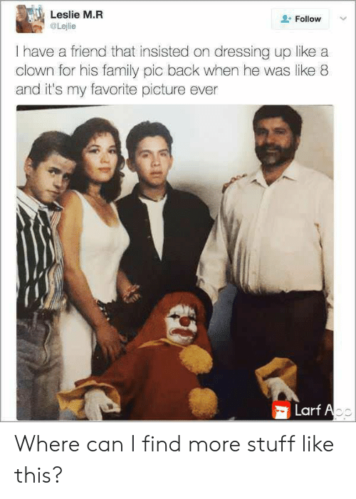 insisted: Leslie M.R  Follow  Lejlie  I have a friend that insisted on dressing up like a  clown for his family pic back when he was like 8  and it's my favorite picture ever  Larf Ao Where can I find more stuff like this?