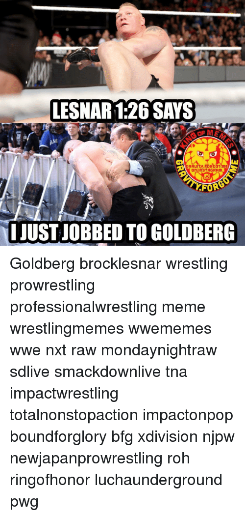 roh: LESNAR 1:26SAYS  AGRAUITW FORGOT ME  On InSTAGR Am  FOR  I JUST JOBBED TO GOLDBERG Goldberg brocklesnar wrestling prowrestling professionalwrestling meme wrestlingmemes wwememes wwe nxt raw mondaynightraw sdlive smackdownlive tna impactwrestling totalnonstopaction impactonpop boundforglory bfg xdivision njpw newjapanprowrestling roh ringofhonor luchaunderground pwg