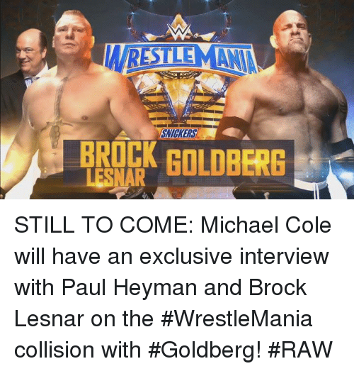 michael cole: LESNAR  GOLDBERG STILL TO COME: Michael Cole will have an exclusive interview with Paul Heyman and Brock Lesnar on the #WrestleMania collision with #Goldberg! #RAW