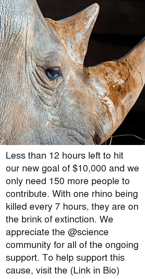 Community, Memes, and Appreciate: Less than 12 hours left to hit our new goal of $10,000 and we only need 150 more people to contribute. With one rhino being killed every 7 hours, they are on the brink of extinction. We appreciate the @science community for all of the ongoing support. To help support this cause, visit the (Link in Bio)