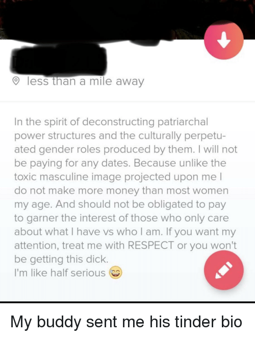 obligated: less than a mile away  In the spirit of deconstructing patriarchal  power structures and the culturally perpetu-  ated gender roles produced by them. I will not  be paying for any dates. Because unlike the  toxic masculine image projected upon me l  do not make more money than most women  my age. And should not be obligated to pay  to garner the interest of those who only care  about what I have vs who am. If you want my  attention, treat me with RESPECT or you won't  be getting this dick  I'm like half serious My buddy sent me his tinder bio