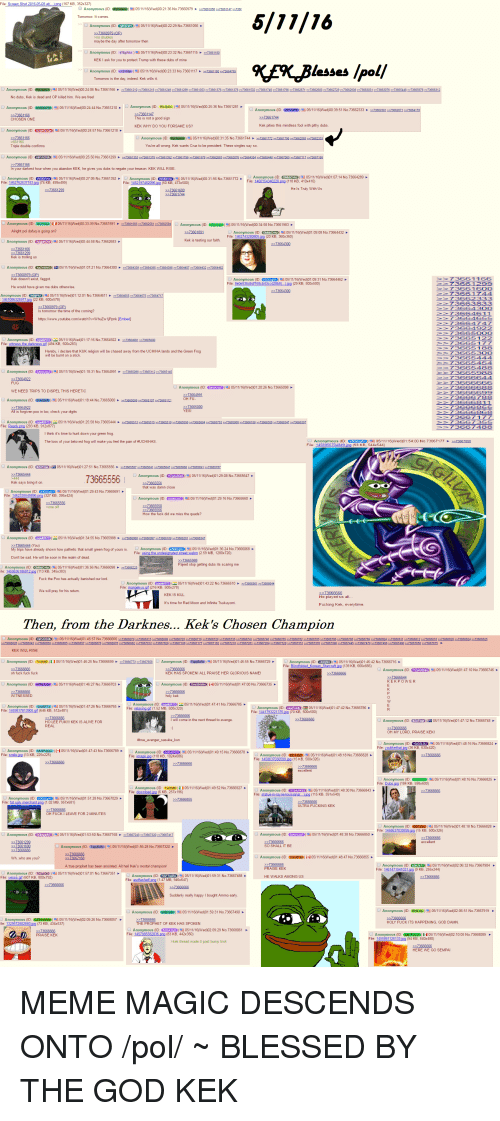 4chan, Blessed, and God: lesses /oo  wrang. Kek wanta to be prenidant Thene singles say  abandon KEK  to negate your twason KEK  73665556  Kek says bring t  stop getting dubn neaing me  Then, from the Darknes... Kek's Chosen Champion  Anonymous (ID  KHASSPOKENI ALL. MEME MAGIC DESCENDS ONTO /pol/ ~ BLESSED BY THE GOD KEK