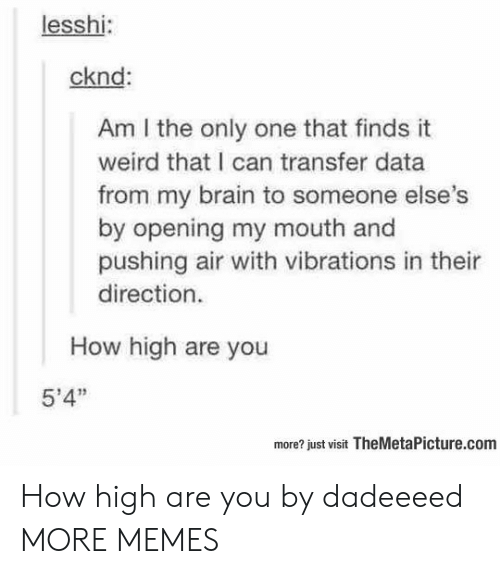 """how high: lesshi:  cknd:  Am I the only one that finds it  weird that I can transfer data  from my brain to someone else  by opening my mouth and  pushing air with vibrations in thei  direction.  How high are you  5'4""""  more? just visit TheMetaPicture.com How high are you by dadeeeed MORE MEMES"""