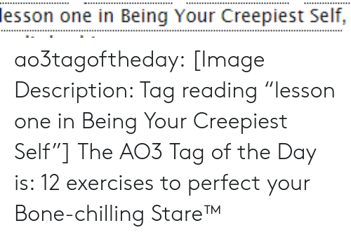 "bone: lesson one in Being Your Creepiest Self, ao3tagoftheday:  [Image Description: Tag reading ""lesson one in Being Your Creepiest Self""]  The AO3 Tag of the Day is: 12 exercises to perfect your Bone-chilling Stare™"