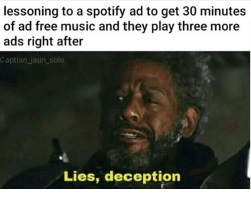 Music, Spotify, and Free: lessoning to a spotify ad to get 30 minutes  of ad free music and they play three more  ads right after  Captian」aun-solo  Lies, deception