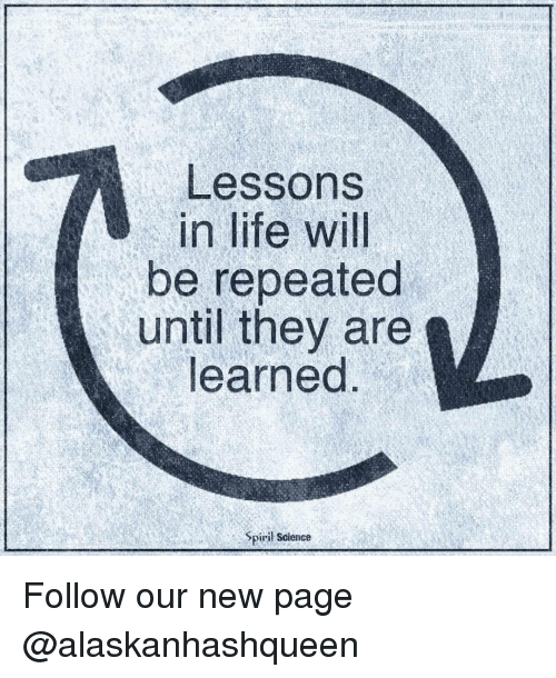 Lessoned: Lessons  in life will  be repeated  until they are  learned  Spiril Science Follow our new page @alaskanhashqueen