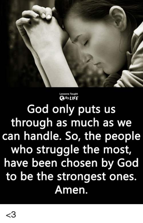 God, Life, and Memes: Lessons Taught  0 By LIFE  God only puts us  through as much as we  can handle. So, the people  who struggle the most,  have been chosen by God  to be the strongest ones.  Amen. <3