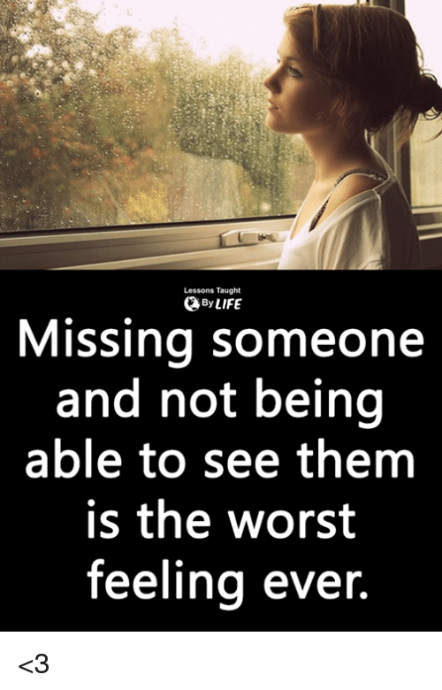 Life, Memes, and The Worst: Lessons Taught  0 By LIFE  Missing someone  and not being  able to see them  is the worst  feeling ever. <3