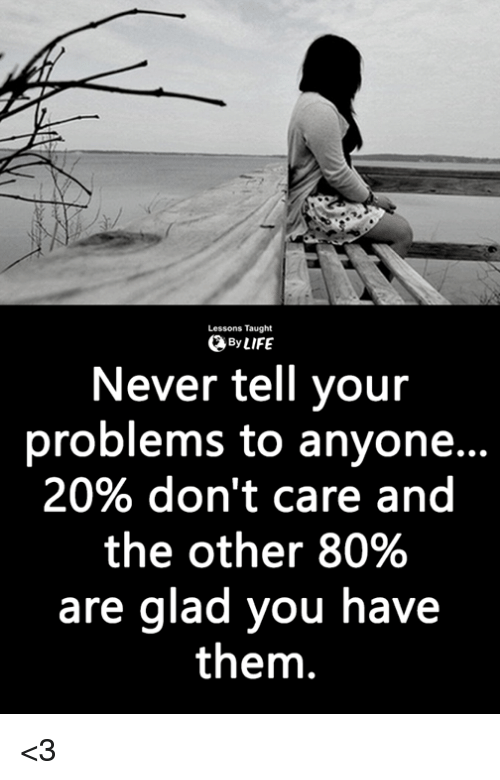 Life, Memes, and Never: Lessons Taught  0 By LIFE  Never tell your  problems to anyon...  20% don't care and  the other 80%  are glad you have  them. <3