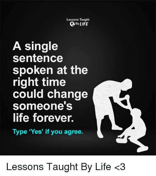 memes: Lessons Taught  By LIFE  A single  sentence  spoken at the  right time  could change  someone's  life forever.  Type 'Yes' if you agree Lessons Taught By Life <3