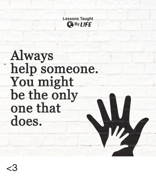 Taughting: Lessons Taught  By LIFE  Always  help someone  You might  be the only  MV  one that  does. <3