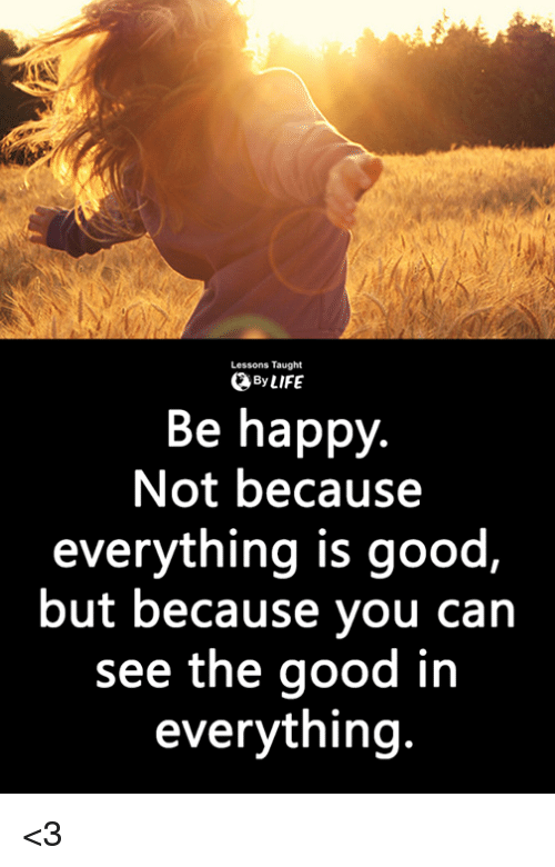 Life, Memes, and Good: Lessons Taught  By LIFE  Be happy.  Not because  everything is good,  but because you can  see the good in  everything <3