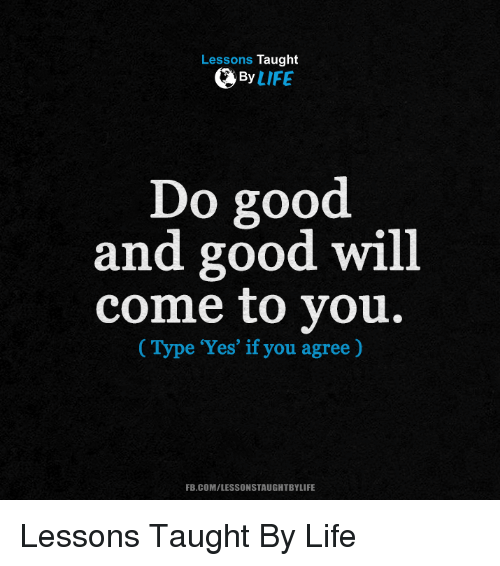 """memes: Lessons Taught  By  LIFE  Do good.  and good will  come to you.  (Type """"Yes"""" if you agree  FB.COM/LESSONSTAUGHTBYLIFE Lessons Taught By Life"""