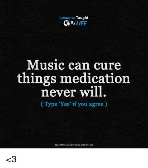 memes: Lessons Taught  By  LIFE  Music can cure  things medication  never will  Type 'Yes' if you agree)  FB.COM/LESSONSTAUGHTBYLIFE <3
