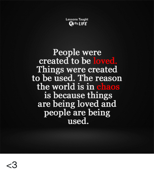 Memes, 🤖, and Chaos: Lessons Taught  By LIFE  People were  created to be  loved  Things were created  to be used. The reason  the world is in  chaos  is because things  are being loved and  people are being  used. <3