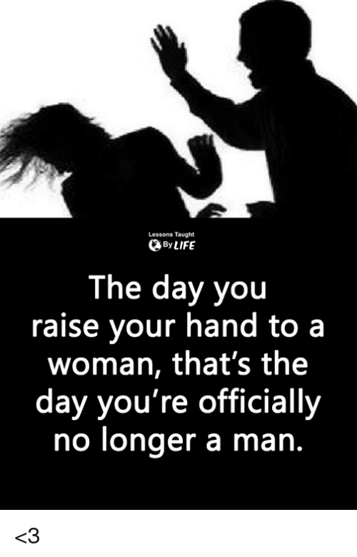 Memes, 🤖, and Man: Lessons Taught  ByLIFE  The day you  raise your hand to a  woman, that's the  day you're officially  no longer a man. <3