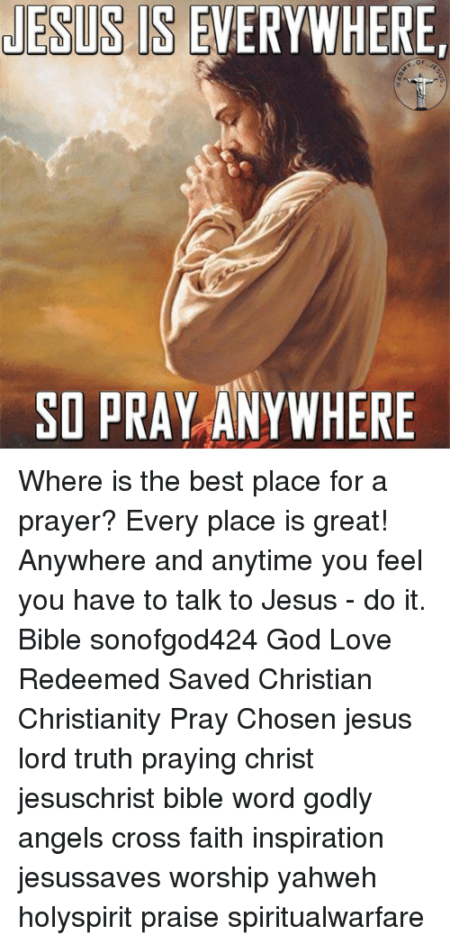 God, Jesus, and Love: LESUS IS EVERYWHERE  SO PRAY ANYWHER Where is the best place for a prayer? Every place is great! Anywhere and anytime you feel you have to talk to Jesus - do it. Bible sonofgod424 God Love Redeemed Saved Christian Christianity Pray Chosen jesus lord truth praying christ jesuschrist bible word godly angels cross faith inspiration jesussaves worship yahweh holyspirit praise spiritualwarfare