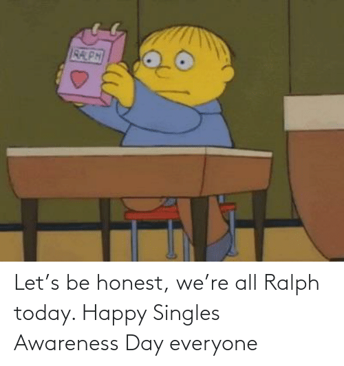 ralph: Let's be honest, we're all Ralph today. Happy Singles Awareness Day everyone