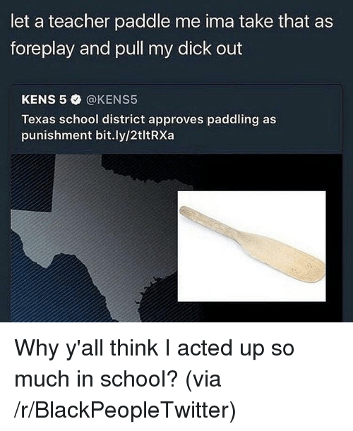 foreplay: let a teacher paddle me ima take that as  foreplay and pull my dick out  KENS 5 @KENS5  Texas school district approves paddling as  punishment bit.ly/2tltRXa <p>Why y'all think I acted up so much in school? (via /r/BlackPeopleTwitter)</p>