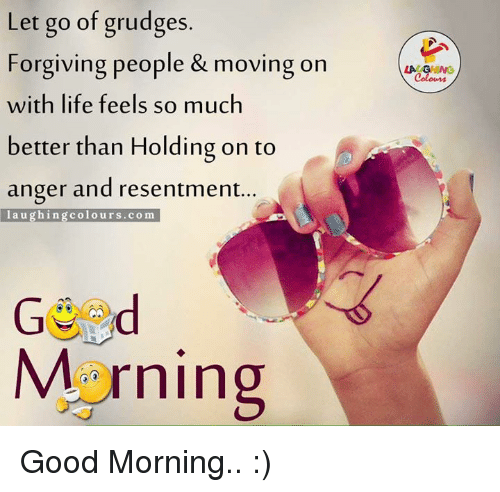Life, Good Morning, and Good: Let go of grudges  Forgiving people & moving on  with life feels so much  better than Holding on to  anger and resentment  laughing colours com  Morning  LA GHING Good Morning.. :)