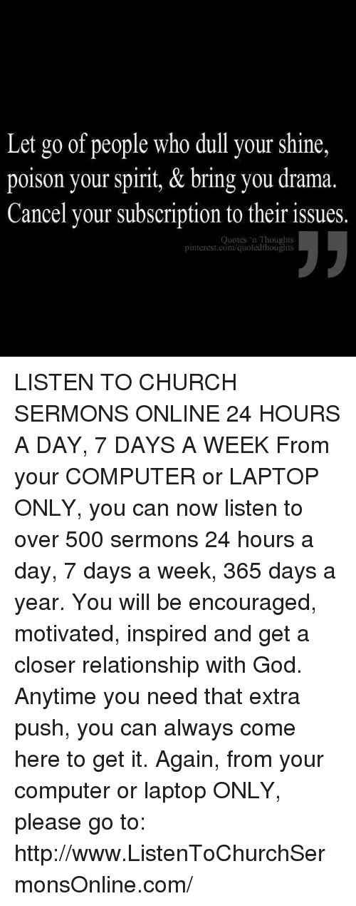 Subscripter: Let go of people who dull your shine,  poison your spirit, & bring you drama  Cancel your subscription to their issues.  Quotes Thoughts  pinterest.com/quotedthoughts LISTEN TO CHURCH SERMONS ONLINE 24 HOURS A DAY, 7 DAYS A WEEK  From your COMPUTER or LAPTOP ONLY, you can now listen to over 500 sermons 24 hours a day, 7 days a week, 365 days a year. You will be encouraged, motivated, inspired and get a closer relationship with God. Anytime you need that extra push, you can always come here to get it. Again, from your computer or laptop ONLY, please go to: http://www.ListenToChurchSermonsOnline.com/