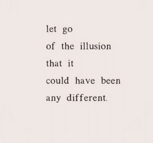 could have been: let go  of the illusion  that it  could have been  any different.