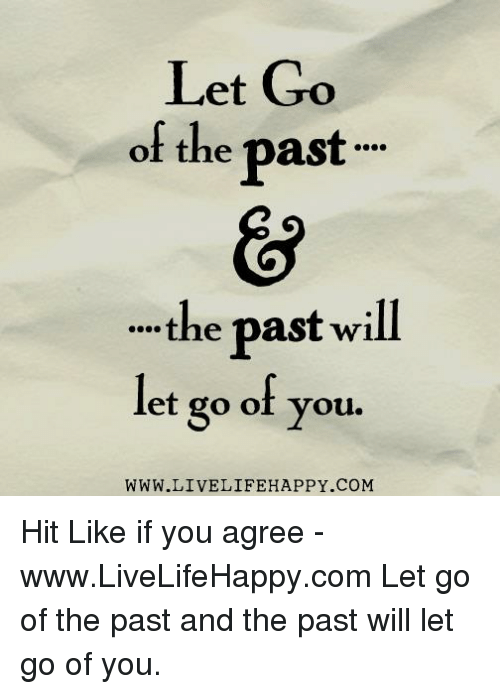 Happy, Com, and Will: Let Go  of the past  the past will  let go of you  WWW.LIVELIFE HAPPY COM Hit Like if you agree - www.LiveLifeHappy.com