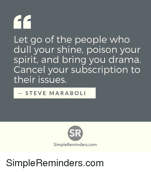 Subscripter: Let go of the people who  dull your shine, poison your  spirit, and bring you drama.  Cancel your subscription to  their issues.  STEVE MARA BOLI  SR  Simple Reminders.com SimpleReminders.com